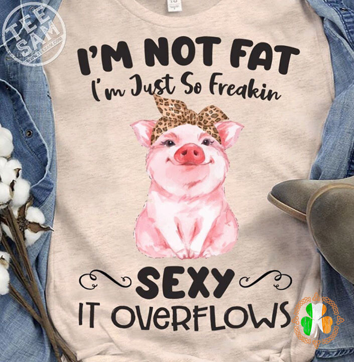 Pig I'm not fat i'm just so freakin' sexy it overflows shirt