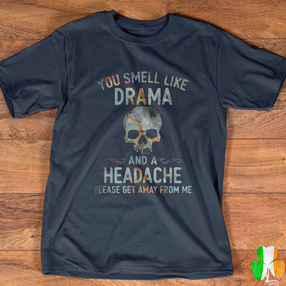 you smell like drama and a headche please get awy from me shirt