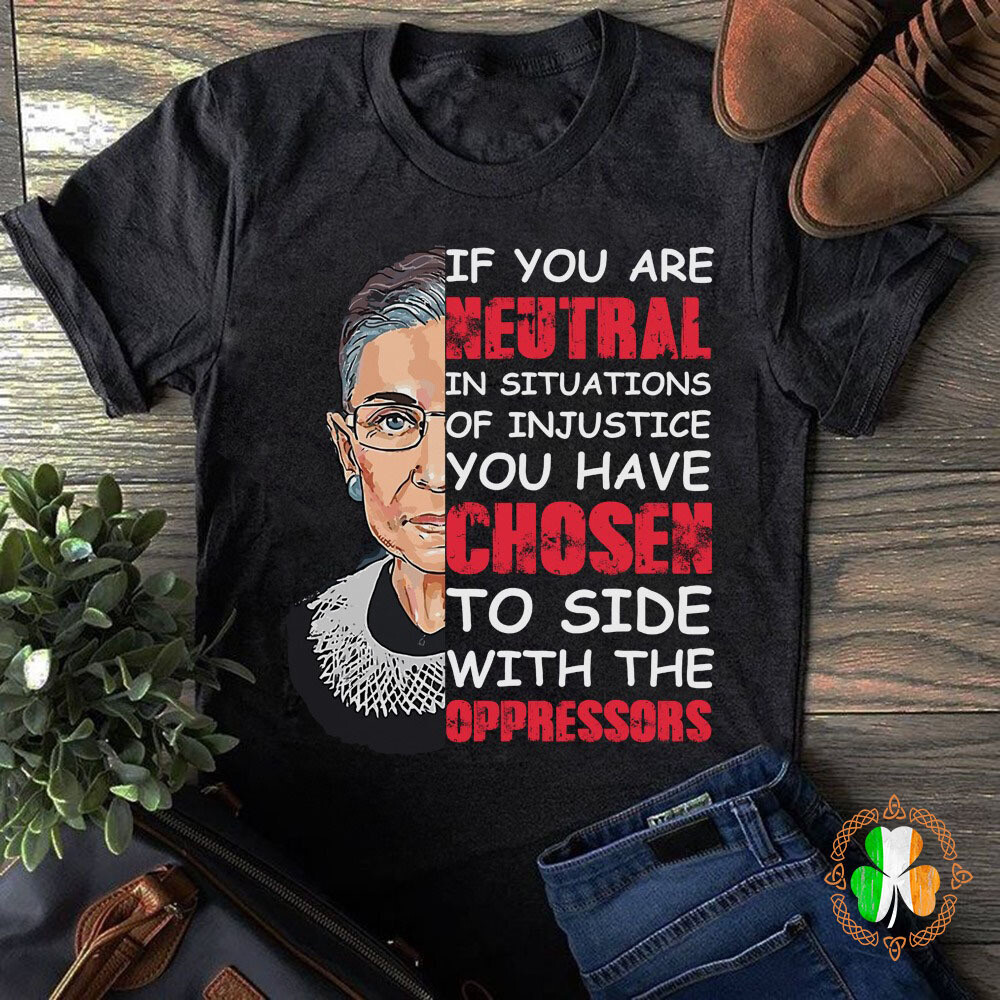 If You Are Neutral In Situations Of Injustice You Have Chosen To Side With The Oppressors Shirt