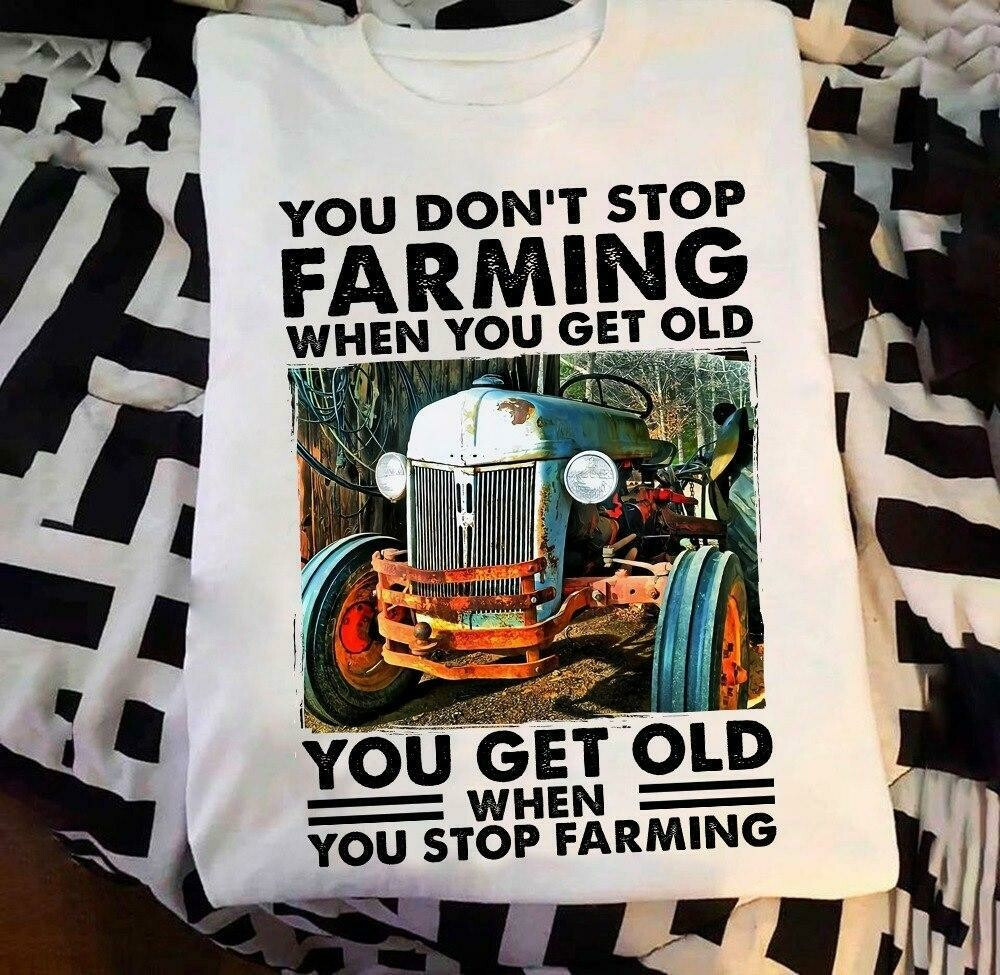 You don't stop farming when you get old when you stop farming shirt