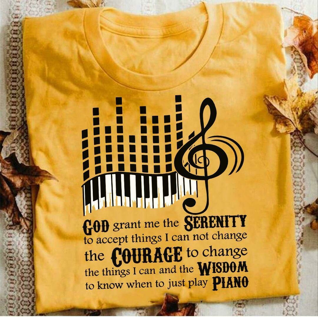 God Grant Me The Serenity To Accept Things I Can Not Change The Courage To Change The Things I Can And Thw Wisdom Piano Shirt