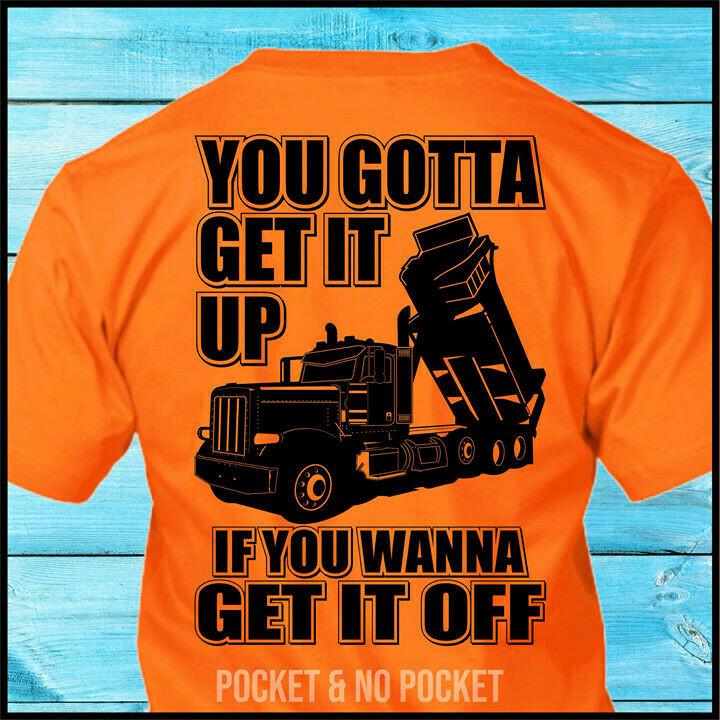 You Gotta Get It Up If You Wanna Get It Off Pete Dump Truck Shirt