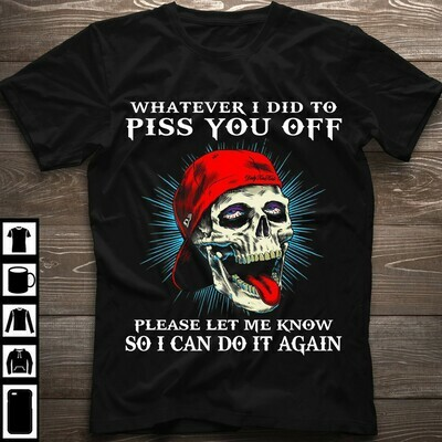 WHATEVER I DID TO PISS YOU OFF PLEASE LET ME KNOW SO I CAN SHIRT