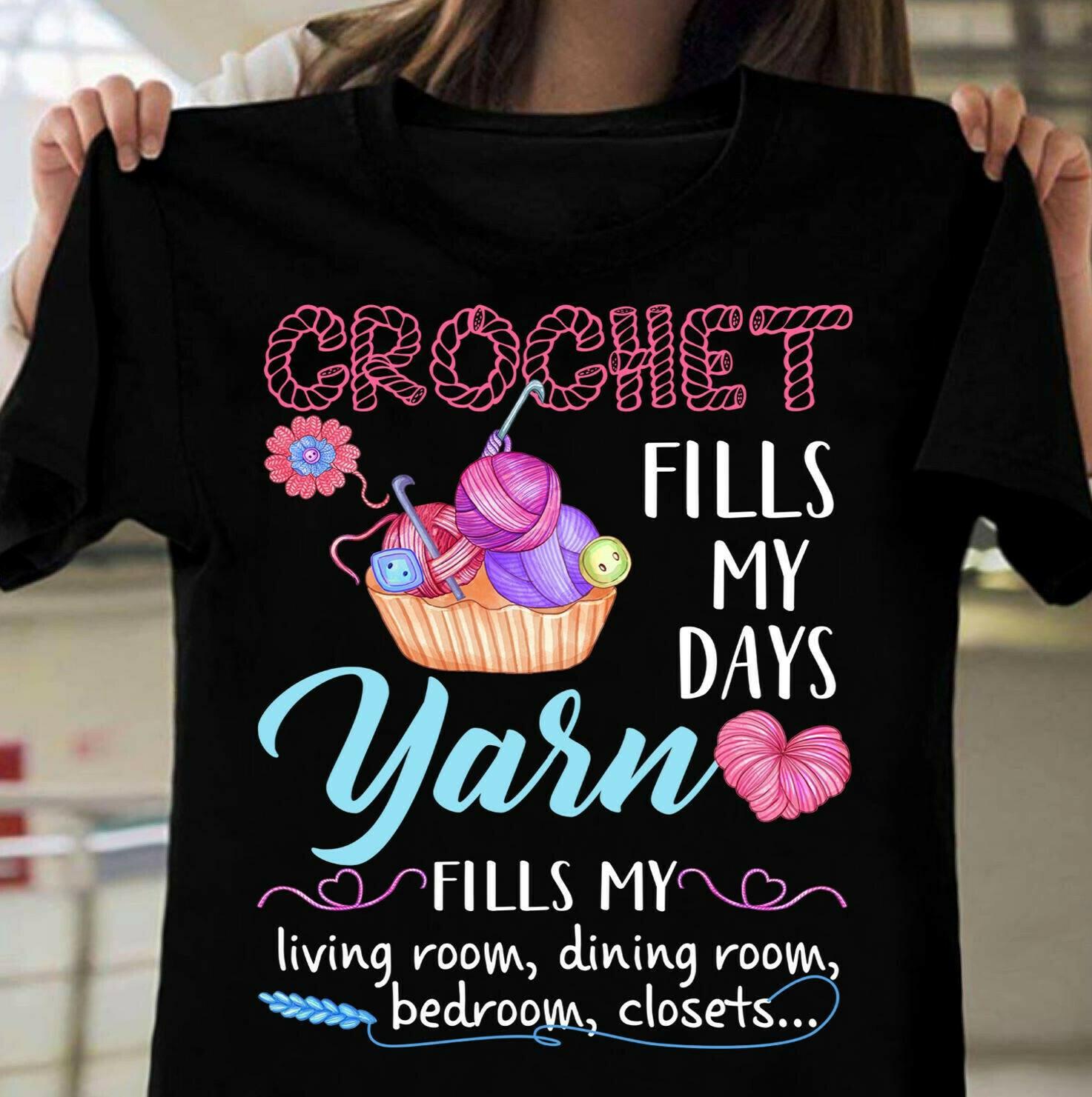 Crochet fills my days yarn fills my living room dining room shirt