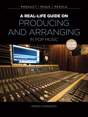 A Real-Life Guide On Arranging and Production [edizione italiana]