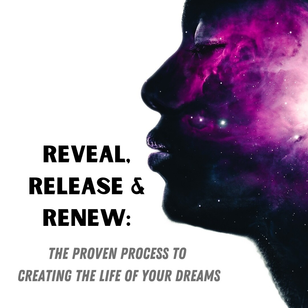 Reveal, Release & Renew: The Proven Process to Creating the Life of your Dreams