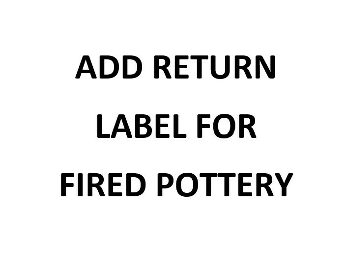For FIRED Pottery - Add A Return Shipping Label To Mail Back Your Order To Us For Firing - Also Covers Shipment Sent To You After Firing