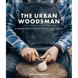 The Urban Woodsman: a modern guide to carving spoons, bowls & boards