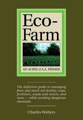 Eco-Farm: the definitive guide to managing farm and ranch soil fertility, crops, fertilisers, weeds and insects, and more--while avoiding dangerous chemicals