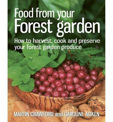 Food from your Forest Garden: how to harvest, cook, and preserve your forest garden produce