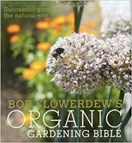 Bob Flowerdew's Organic Gardening Bible: successful growing the natural way