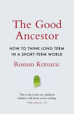 The Good Ancestor: how to think long term in a short term world