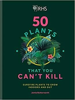 RHS 50 Plants That You Can't Kill: surefire plants to grow indoors and out