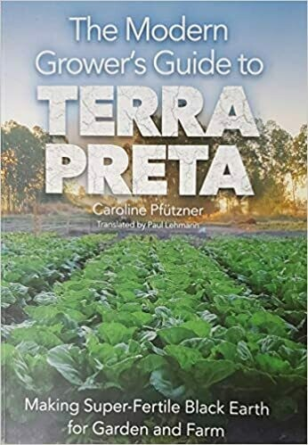 The Modern Grower's guide to Terra Preta: making super-fertile black earth for garden and farm