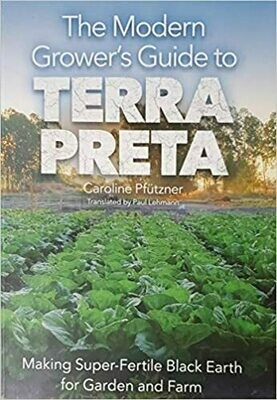 The Modern Grower's guide to Terra Preta: making super-fertile black earth for garden and farm