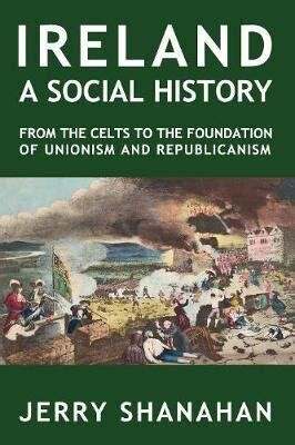 Ireland--a Social History: from the Celts to the foundation of Unionism and Republicanism