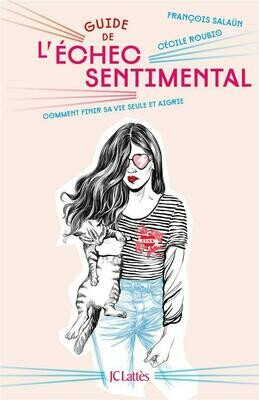 Livre - Guide de l'échec sentimental : comment finir sa vie seule et aigrie