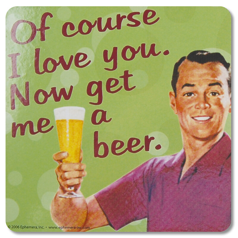 Sous-verre - Of course I love you. Now get me a beer