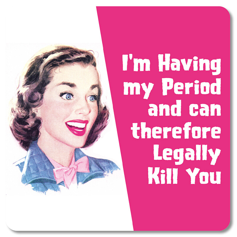 Sous-verre - I'm having my Period ans can therefore legally kill you