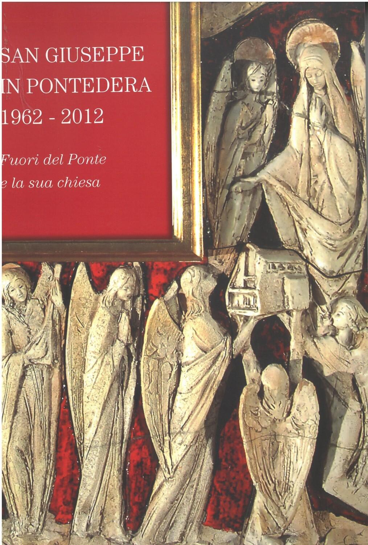 SAN GIUSEPPE IN PONTEDERA 1962-2012 FUORI DEL PONTE E LA SUA CHIESA