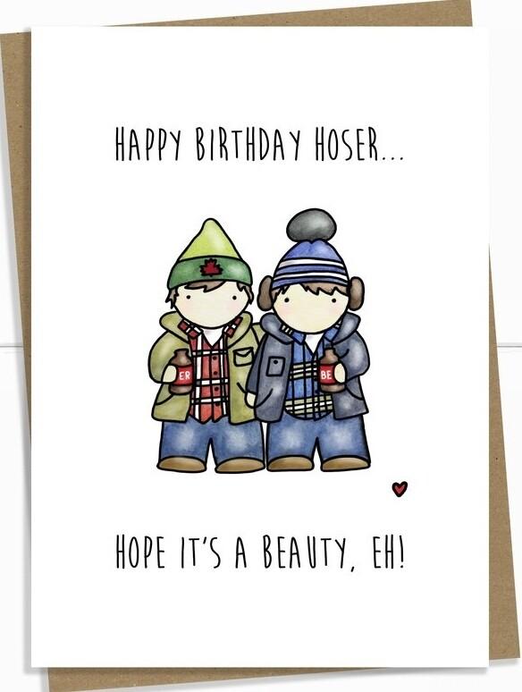Birthday - Happy Birthday Hoser...Hope it's a Beauty,  Eh