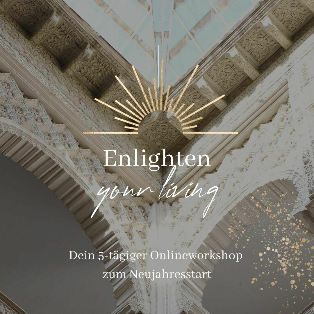 Enlighten your Living - Dein Leben ist ein Produkt Deiner Energie // 5-tägiger Onlineworkshop 02.-06.01.