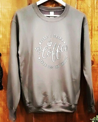 Sweatshirt - First I Drink The Coffee Then I Do The Things
