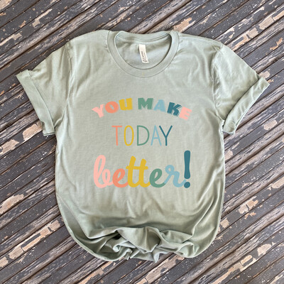 You Make Today Better Graphic Tee
