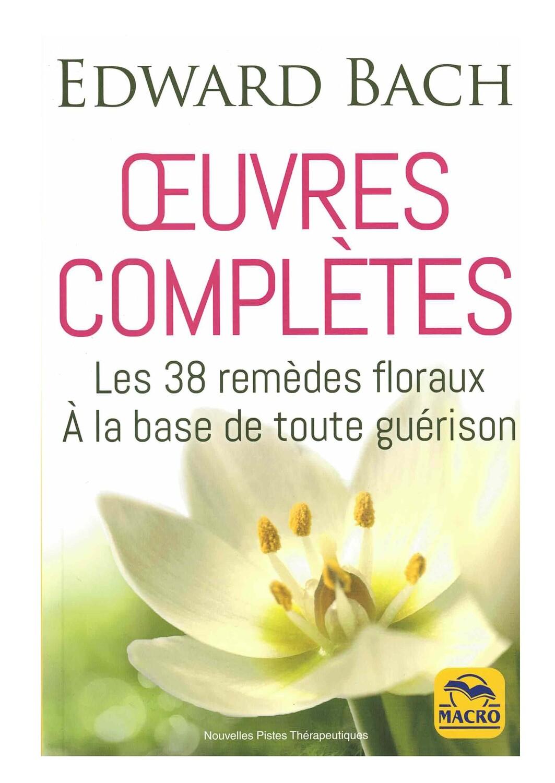Œuvres complètes, les 38 remèdes floraux à la base de toute guérison