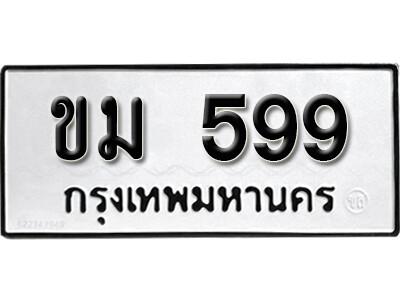 เลขทะเบียน 599 ทะเบียนรถเลขมงคล - ขม 599 ทะเบียนมงคลจากกรมขนส่ง