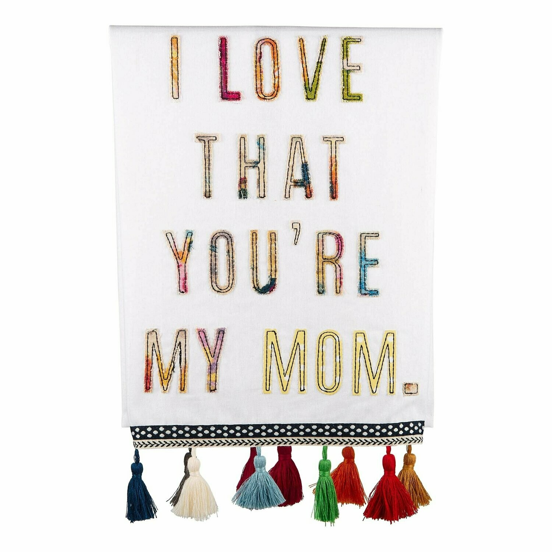 I LOVE THAT YOU'RE MY MOM TEA TOWEL