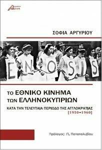 Το εθνικό κίνημα των Ελληνοκυπρίων κατά την τελευταία περίοδο της αγγλο-κρατίας (1950-1960), Σοφία Αργυρίου, Εκδόσεις Ασίνη, 2017
