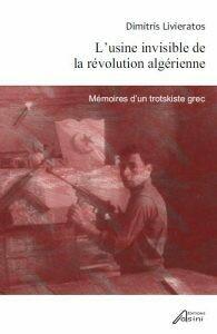 L'usine invisible de la révolution algérienne: Mémoires d'un trotskiste grec, Dimitris Livieratos, Εκδόσεις Ασίνη, 2012