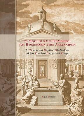 Το Μουσείο και η Βιβλιοθήκη των Πτολεμαίων στην Αλεξάνδρεια. Το όραμα του Μεγάλου Αλεξάνδρου για ένα Καθολικό Πνευματικό Κέντρο, Κ. Σπ. Στάικος, Εκδόσεις Άτων, 2020