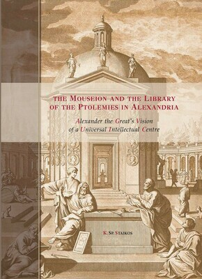 The Mouseion and the Library of the Ptolemies in Alexandria. Alexander the Great's Vision of a Universal Intellectual Centre, K. Sp. Staikos, Oak Knoll Press & Aton Publications, 2020
