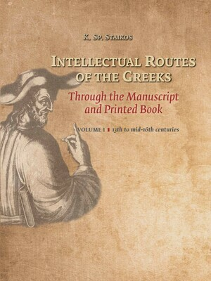 Intellectual Routes of the Greeks Through the Manuscript and Printed Book, Volume I, 13th to mid-16th centuries, K. Sp. Staikos, Oak Knoll Press & Aton Publications, 2019