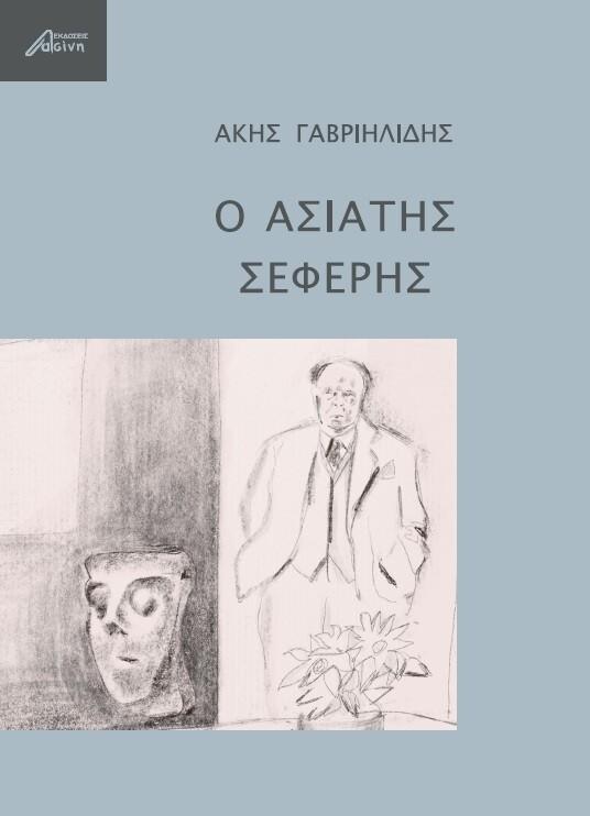 Ο ασιάτης Σεφέρης, Άκης Γαβριηλίδης, Εκδόσεις Ασίνη, 2021