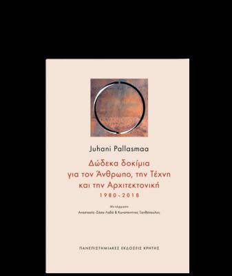 Δώδεκα δοκίμια για τον Άνθρωπο, την Τέχνη και την Αρχιτεκτονική, Γίούχανι Πάλλασμαα (Juhani Pallasmaa) 1980–2018, Πανεπιστημιακές Εκδόσεις Κρήτης, 2021
