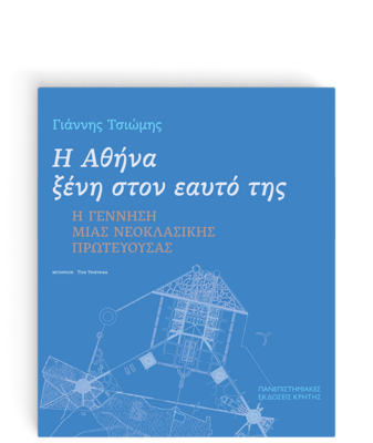 Η Αθήνα ξένη στον εαυτό της. Η γέννηση μιας νεοκλασικής πρωτεύουσας, Γιάννης Τσιώμης, Πανεπιστημιακές Εκδόσεις Κρήτης, 2021