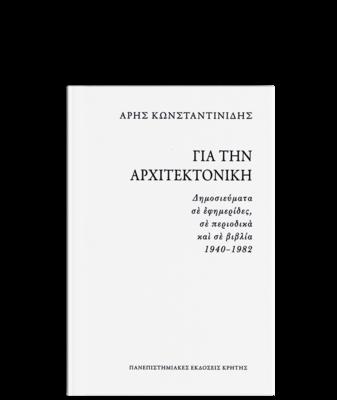 Για την αρχιτεκτονική. Δημοσιεύματα σε εφημερίδες, σε περιοδικά και σε βιβλία 1940-1982, Άρης Κωνσταντινίδης, Πανεπιστημιακές Εκδόσεις Κρήτης, 2011