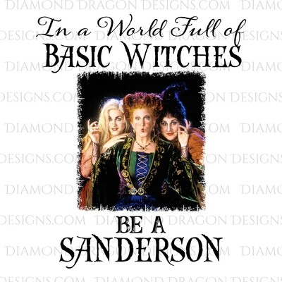 Halloween - Hocus Pocus, Sanderson Sisters, In a World of Basic Witches, Be a Sanderson, Digital Image