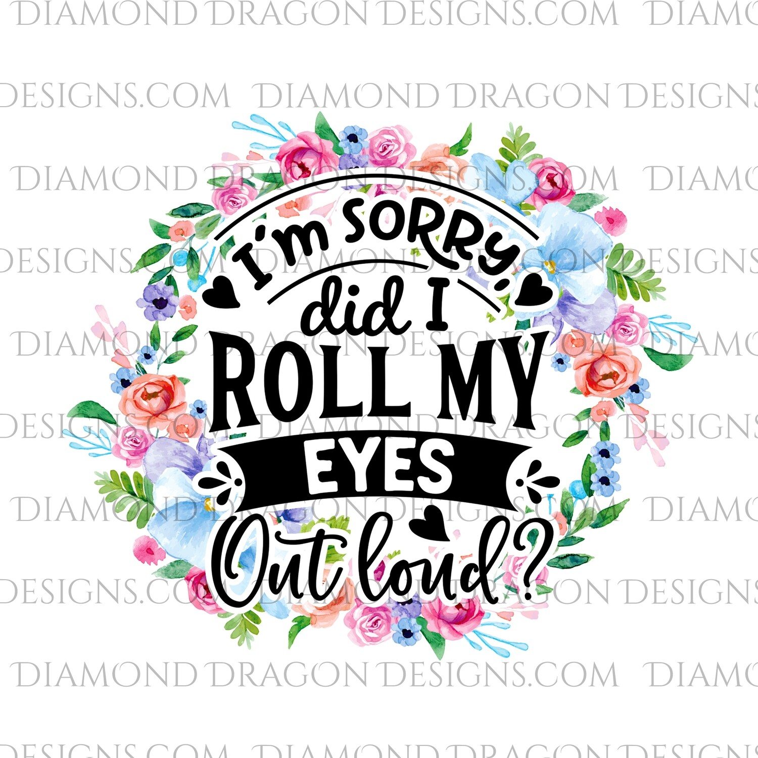 Quote -  I'm Sorry Did I Roll My Eyes Outloud, Flowers, Funny, Waterslide