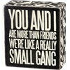 Box Sign; You and I are like a small gang