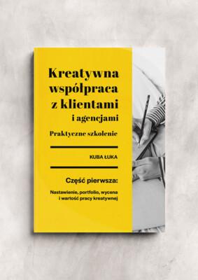 """E-book: Kreatywna współpraca z klientami i agencjami.  Część 1: """"Nastawienie, Wycena, Portfolio i Wartość Pracy Kreatywnej"""""""