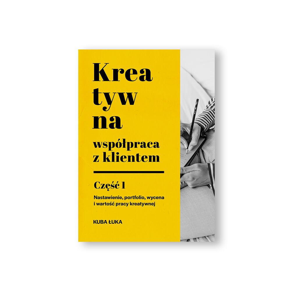 """E-book: Kreatywna współpraca z klientem.  Część 1: """"Nastawienie, Wycena, Portfolio i Wartość Pracy Kreatywnej"""""""