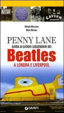 Beatles - Penny Lane. Guida Ai Luoghi Leggendari Dei Beatles A Londra E Liverpool (Alfredo Marziano, Mark Worden)
