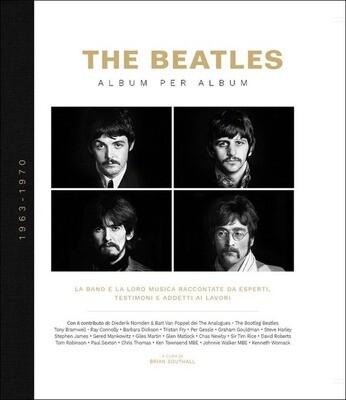 Beatles - The Beatles Album Per Album 1963-1970. La Band E La Loro Musica Raccontate Da Esperti, Testimoni E Addetti Ai Lavori (Edizione Illustrata)