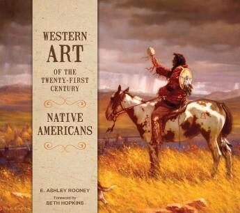 Western Art of the Twenty-first Century: Native Americans E. Ashley Rooney , Foreword by Seth Hopkin