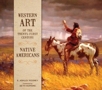 Western Art of the Twenty-first Century: Native Americans E. Ashley Rooney , Foreword by Seth Hopkin