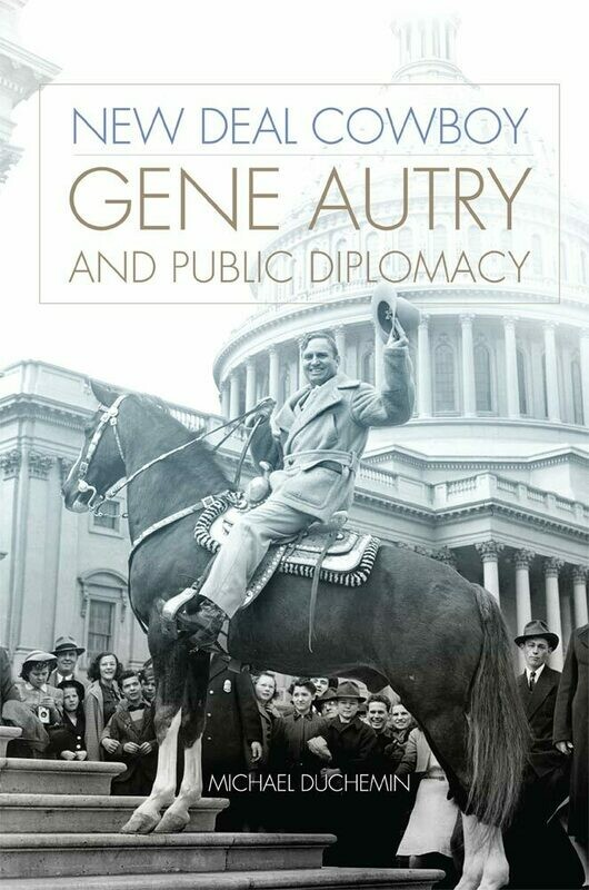 New Deal Cowboy Gene Autry and Public Diplomacy By Michael Duchemin